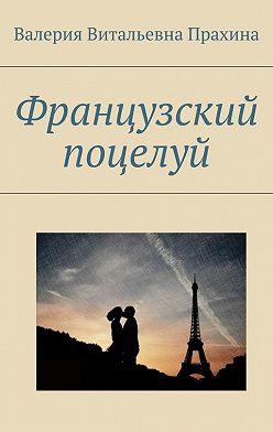 Валерия Прахина - Французский поцелуй