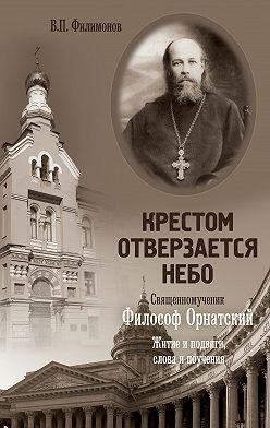 Валерий Филимонов - Крестом отверзается небо. Священномученик Философ Орнатский. Житие и подвиги, слова и поучения