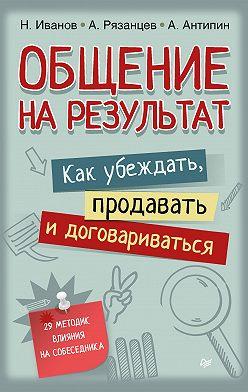 Алексей Рязанцев - Общение на результат. Как убеждать, продавать и договариваться