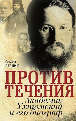 Семен Резник - Против течения. Академик Ухтомский и его биограф