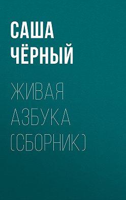 Саша Чёрный - Живая азбука (сборник)