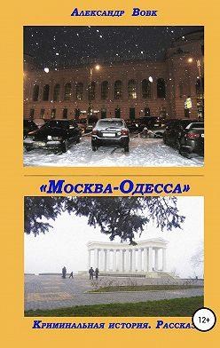 Александр Вовк - «Москва-Одесса». Криминальная история