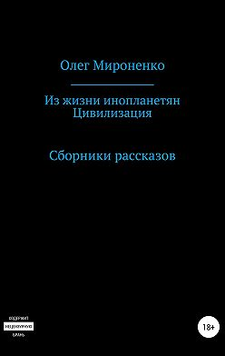 Олег Мироненко - Из жизни инопланетян. Цивилизация. Сборники рассказов