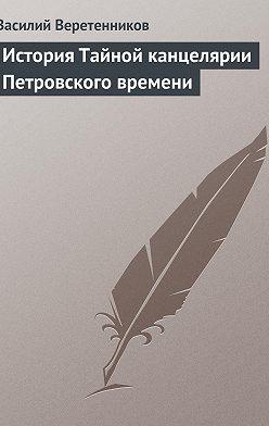 Василий Веретенников - История Тайной канцелярии Петровского времени