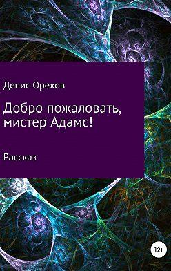 Денис Орехов - Добро пожаловать, мистер Адамс!