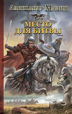 Александр Мазин - Место для битвы