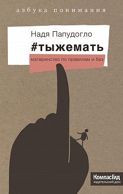 Надя Папудогло - #тыжемать. Материнство по правилам и без