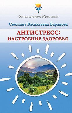 Светлана Баранова - Антистресс. Настроение здоровья