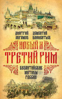 Дмитрий Абрамов - Новый и Третий Рим. Византийские мотивы России