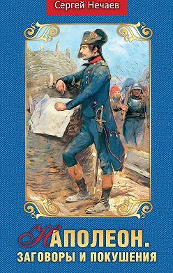 Сергей Нечаев - Наполеон. Заговоры и покушения