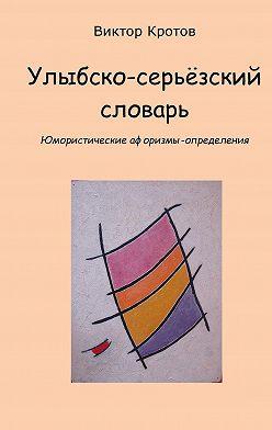 Виктор Кротов - Улыбско-серьёзский словарь. Юмористические афоризмы-определения