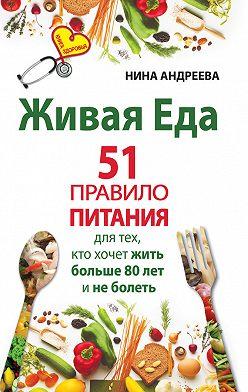 Нина Андреева - Живая еда. 51 правило питания для тех, кто хочет жить больше 80 лет и не болеть