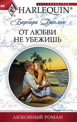 Барбара Данлоп - От любви не убежишь