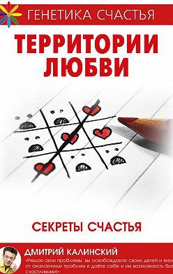 Дмитрий Калинский - Территория любви. Секреты счастья