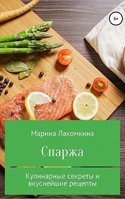 Марина Лакомкина - Спаржа. Кулинарные секреты и вкуснейшие рецепты