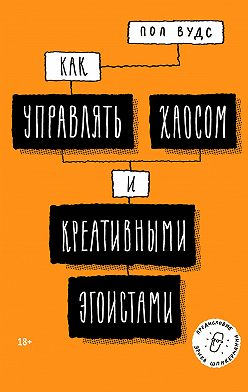 Пол Вудс - Как управлять хаосом и креативными эгоистами