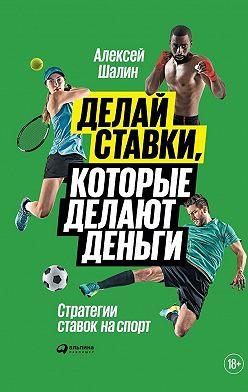 Алексей Шалин - Делай ставки, которые делают деньги. Стратегии ставок на спорт