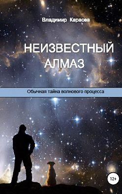 Владимир Карасев - Неизвестный алмаз. Обычная тайна волнового процесса