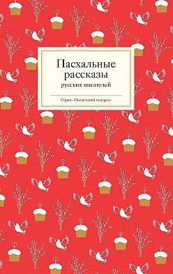 Неустановленный автор - Пасхальные рассказы русских писателей