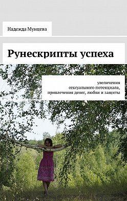 Надежда Мунцева - Рунескрипты успеха. Увеличения сексуального потенциала, привлечения денег, любви изащиты