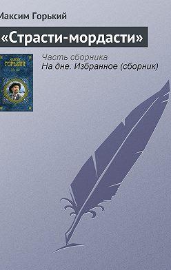 Максим Горький - «Страсти-мордасти»