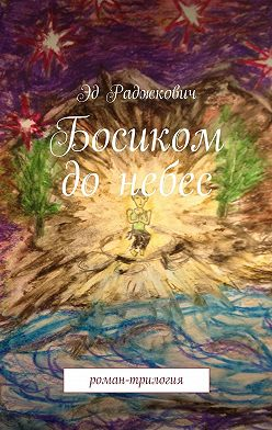 Эд Раджкович - Босиком донебес. роман-трилогия