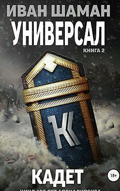 Иван Шаман - Универсал. Книга 2. Кадет
