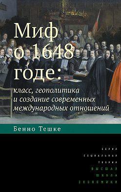 Бенно Тешке - Миф о 1648 годе: класс, геополитика и создание современных международных отношений