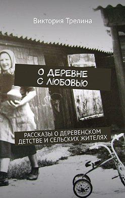 Виктория Трелина - Одеревне слюбовью. Рассказы одеревенском детстве исельских жителях