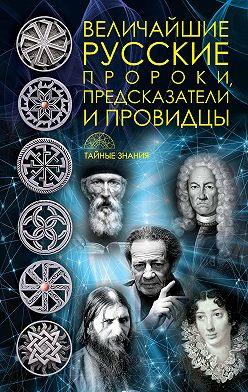 Неустановленный автор - Величайшие русские пророки, предсказатели, провидцы
