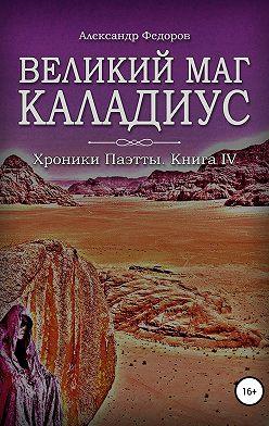 Александр Федоров - Великий маг Каладиус. Хроники Паэтты. Книга IV