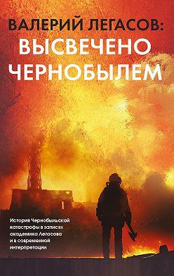 Неустановленный автор - Валерий Легасов: Высвечено Чернобылем