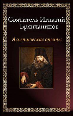 Святитель Игнатий (Брянчанинов) - Аскетические опыты