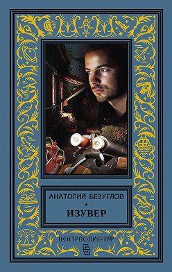 Анатолий Безуглов - Изувер (сборник)