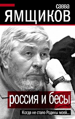 Савва Ямщиков - Россия и бесы. Когда не стало Родины моей…