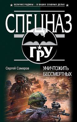 Сергей Самаров - Уничтожить бессмертных
