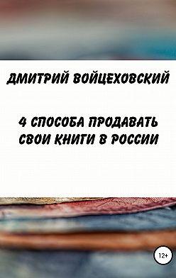 Дмитрий Войцеховский - 4 способа продавать свои книги в России