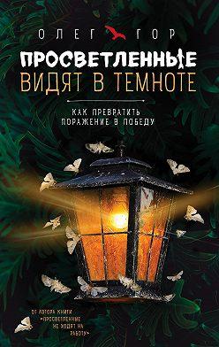 Олег Гор - Просветленные видят в темноте. Как превратить поражение в победу