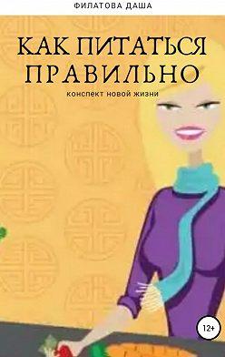Дарья Филатова - Как питаться правильно