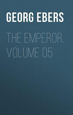 Georg Ebers - The Emperor. Volume 05