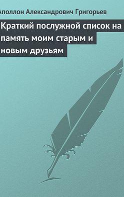 Аполлон Григорьев - Краткий послужной список на память моим старым и новым друзьям