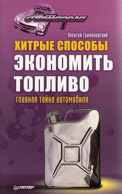 Алексей Громаковский - Хитрые способы экономить топливо. Главная тайна автомобиля