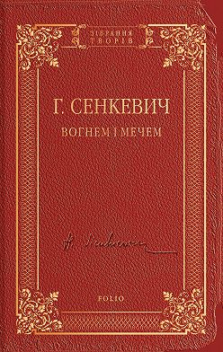 Генрик Сенкевич - Вогнем і мечем