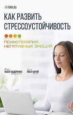 Павел Федоренко - Как развить стрессоустойчивость. Психотерапия негативных эмоций