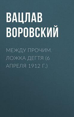 Вацлав Воровский - Между прочим. Ложка дегтя (6 апреля 1912 г.)