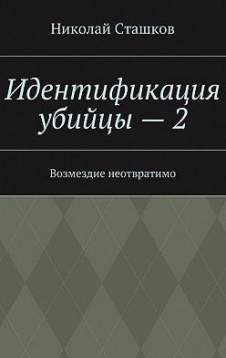 Николай Сташков - Идентификация убийцы – 2. Возмездие неотвратимо