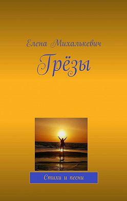 Елена Михалькевич - Грёзы. Стихи и песни