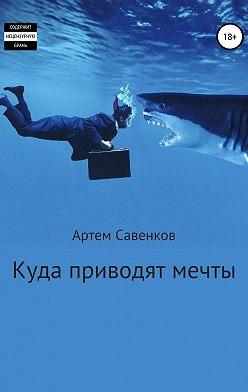Артем Савенков - Куда приводят мечты