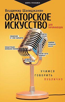 Владимир Шахиджанян - Ораторское искусство для начинающих. Учимся говорить публично