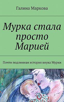 Галина Маркова - Мурка стала просто Марией. Почти подлинная история внука Мурки